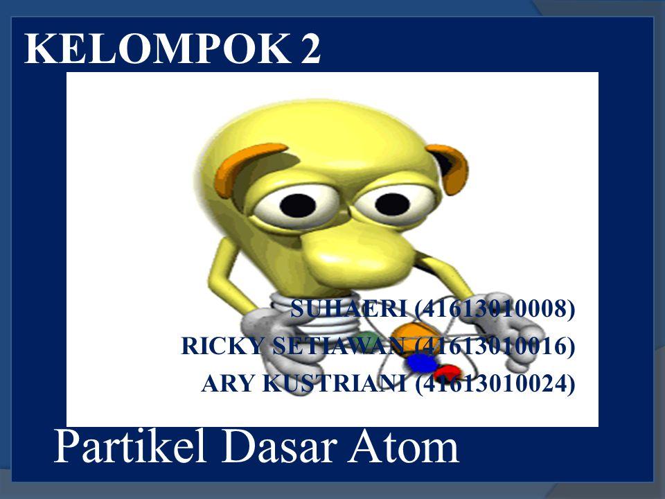 Partikel Dasar Atom KELOMPOK 2 SUHAERI (41613010008)