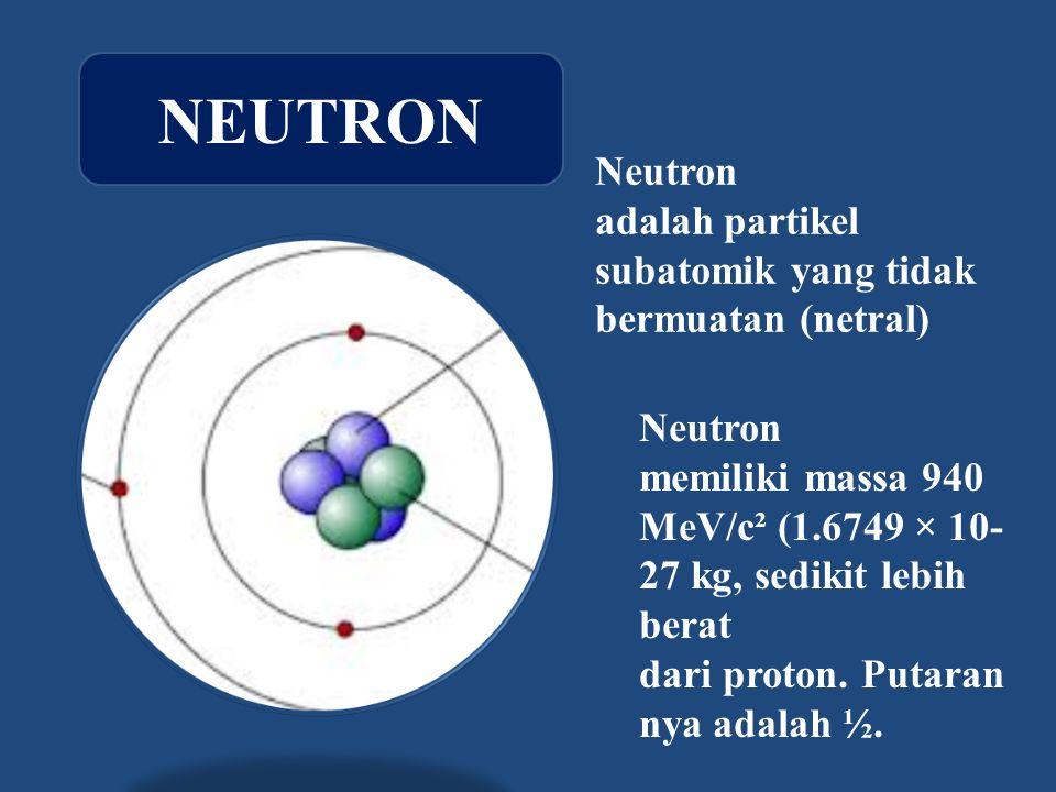 Neutron adalah partikel subatomik yang tidak bermuatan (netral)
