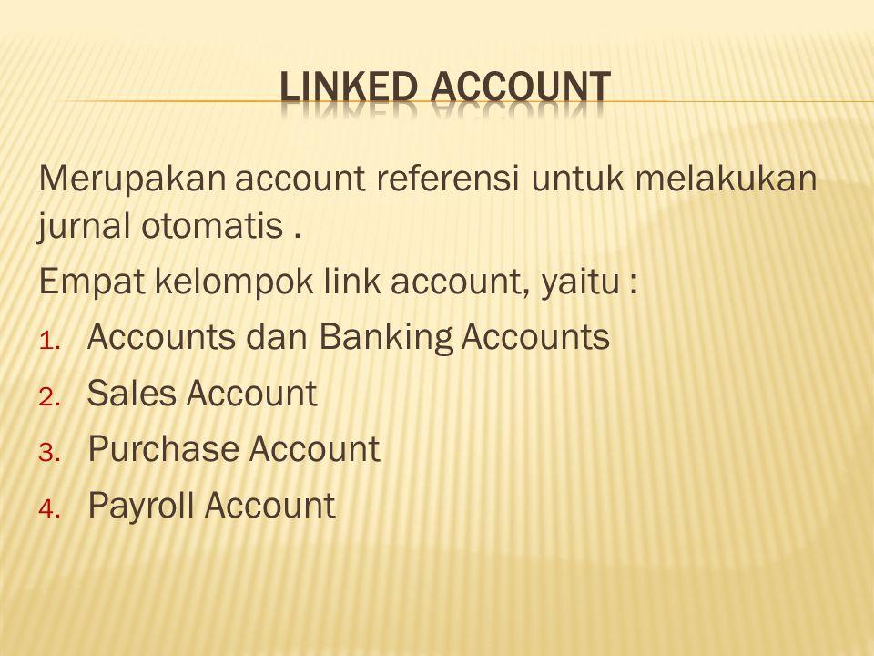 LINKED ACCOUNT Merupakan account referensi untuk melakukan jurnal otomatis . Empat kelompok link account, yaitu :