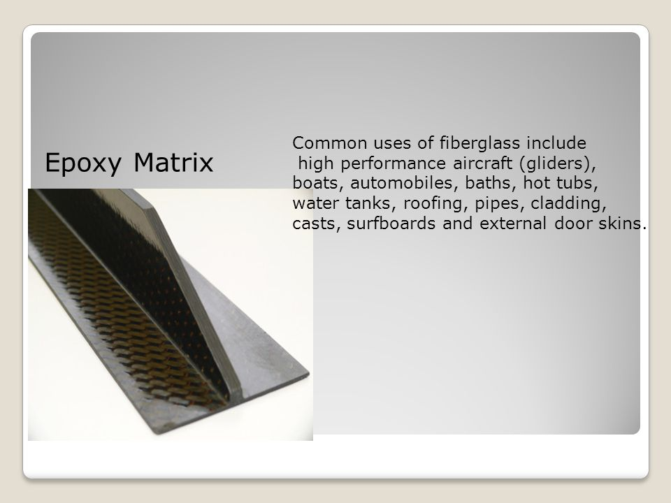 Epoxy Matrix Common uses of fiberglass include