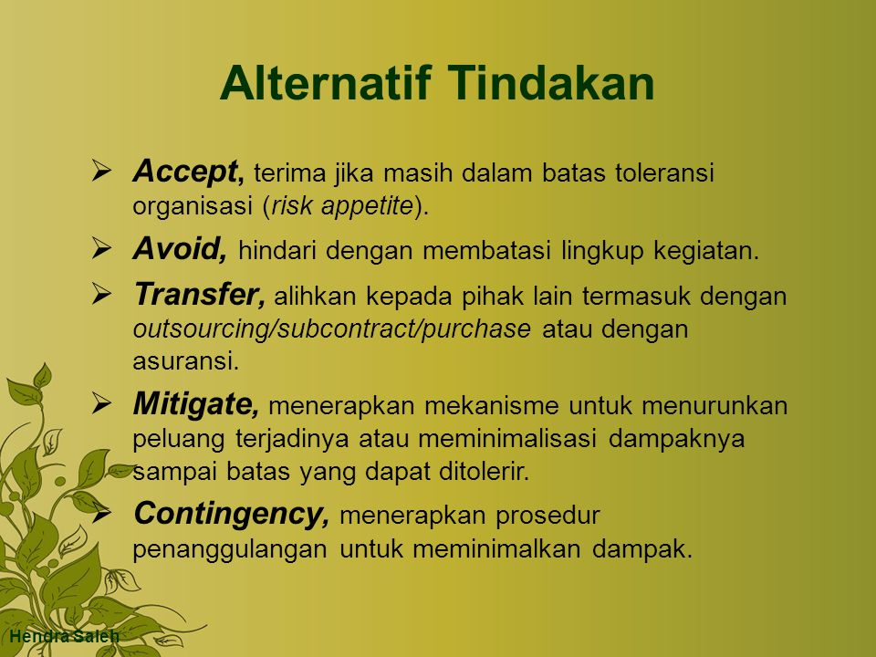 Alternatif Tindakan Accept, terima jika masih dalam batas toleransi organisasi (risk appetite). Avoid, hindari dengan membatasi lingkup kegiatan.