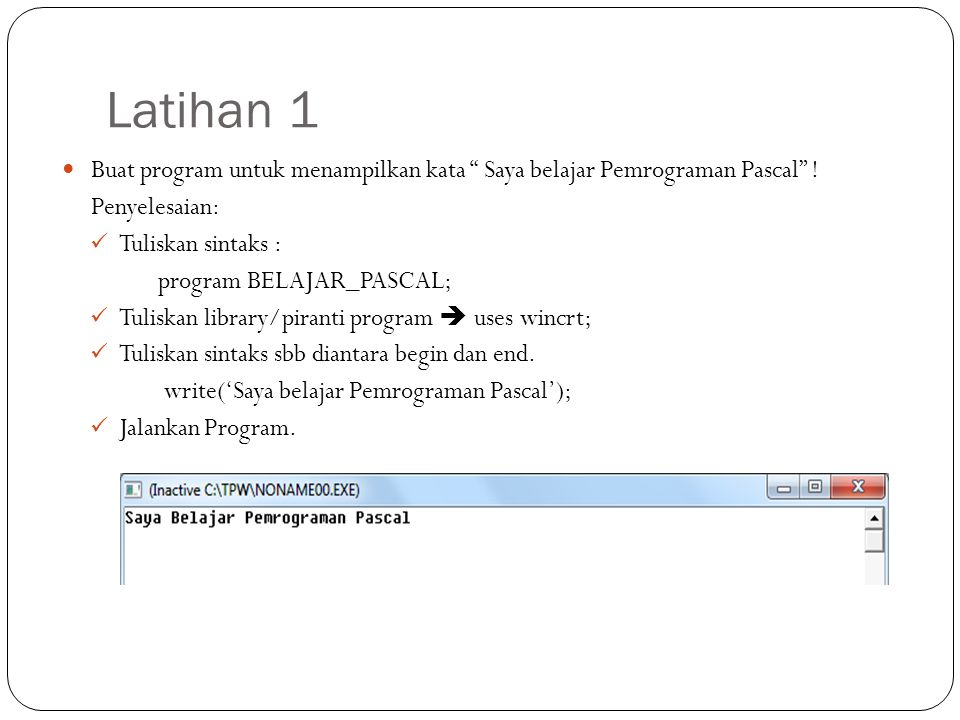 Latihan 1 Buat program untuk menampilkan kata Saya belajar Pemrograman Pascal ! Penyelesaian: Tuliskan sintaks :