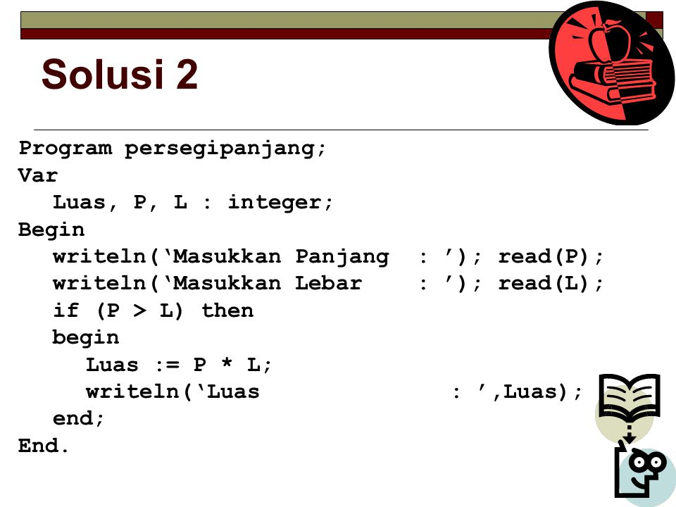 Solusi 2 Program persegipanjang; Var Luas, P, L : integer; Begin
