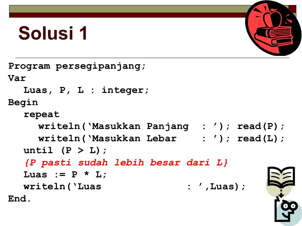 Solusi 1 Program persegipanjang; Var Luas, P, L : integer; Begin