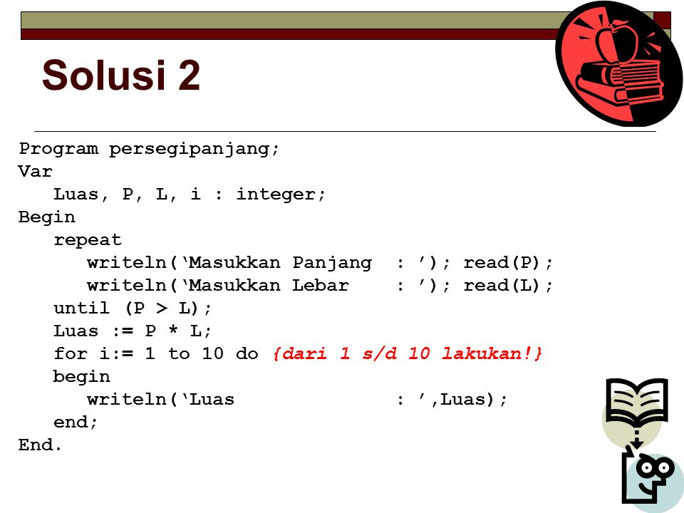 Solusi 2 Program persegipanjang; Var Luas, P, L, i : integer; Begin