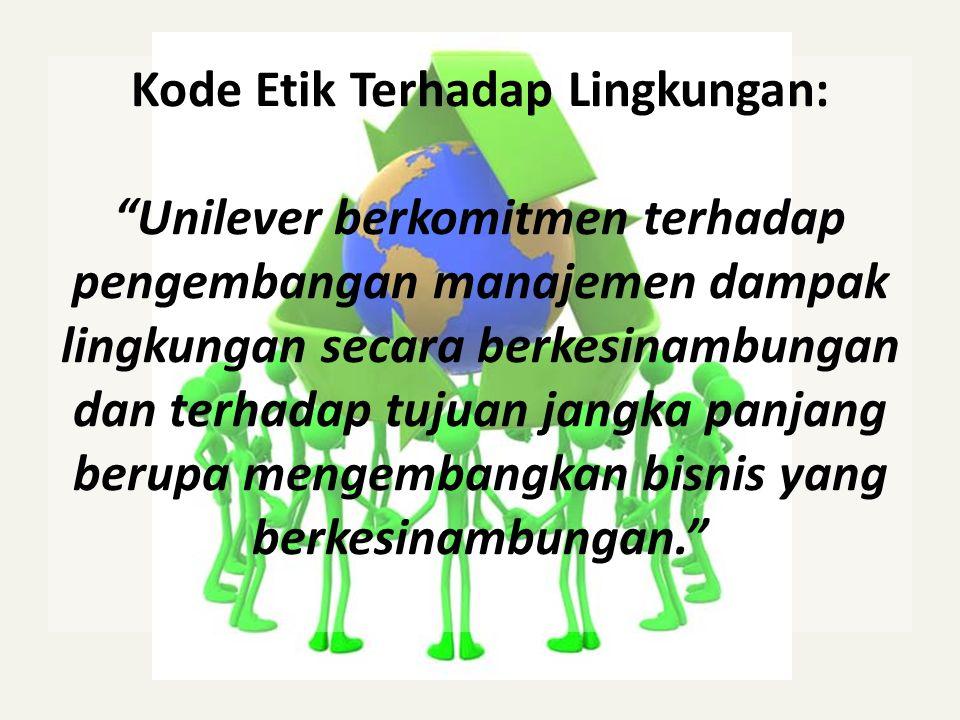 Kode Etik Terhadap Lingkungan: Unilever berkomitmen terhadap pengembangan manajemen dampak lingkungan secara berkesinambungan dan terhadap tujuan jangka panjang berupa mengembangkan bisnis yang berkesinambungan.