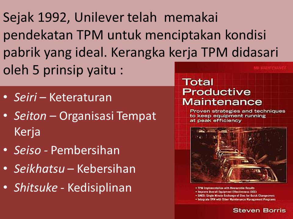 Sejak 1992, Unilever telah memakai pendekatan TPM untuk menciptakan kondisi pabrik yang ideal. Kerangka kerja TPM didasari oleh 5 prinsip yaitu :