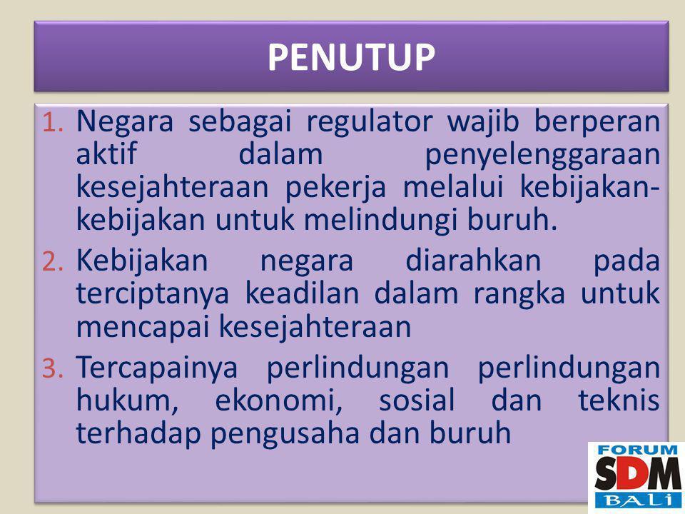 PENUTUP Negara sebagai regulator wajib berperan aktif dalam penyelenggaraan kesejahteraan pekerja melalui kebijakan-kebijakan untuk melindungi buruh.