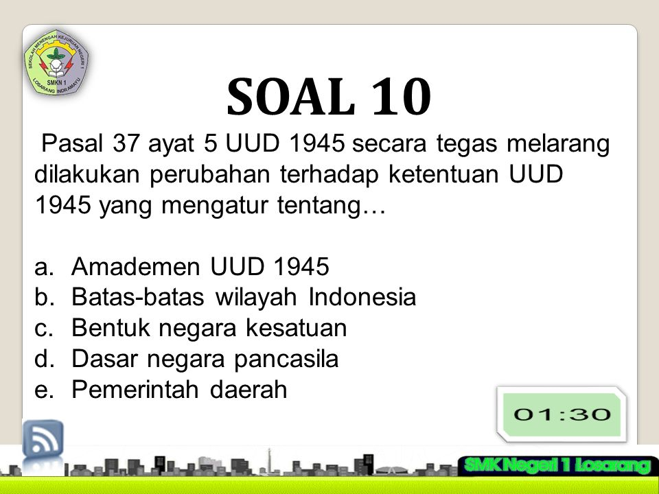 SOAL 10 Pasal 37 ayat 5 UUD 1945 secara tegas melarang dilakukan perubahan terhadap ketentuan UUD 1945 yang mengatur tentang…