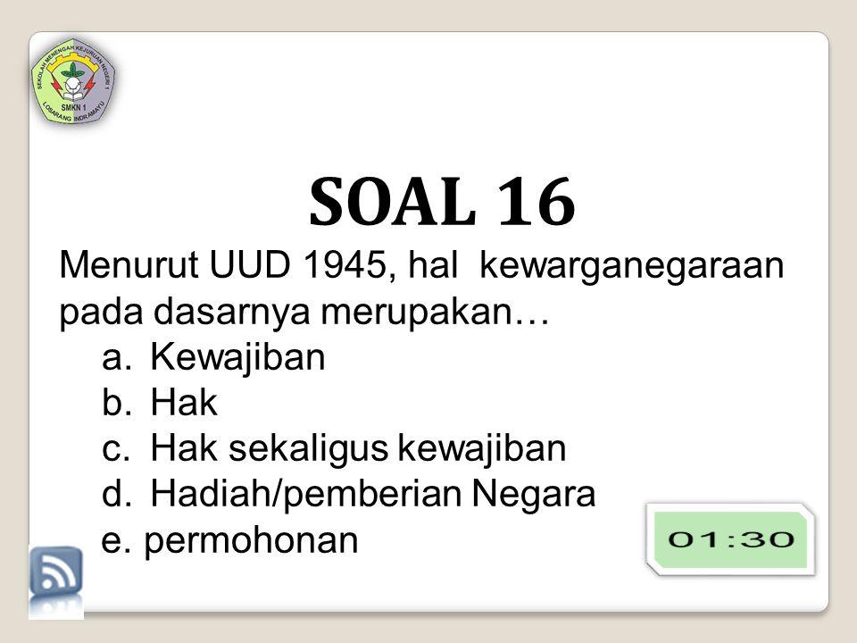 SOAL 16 Menurut UUD 1945, hal kewarganegaraan pada dasarnya merupakan…