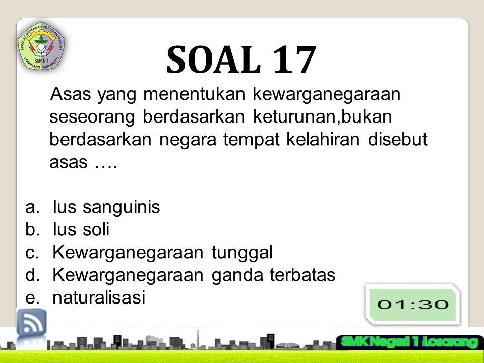 SOAL 17 Asas yang menentukan kewarganegaraan seseorang berdasarkan keturunan,bukan berdasarkan negara tempat kelahiran disebut asas ….