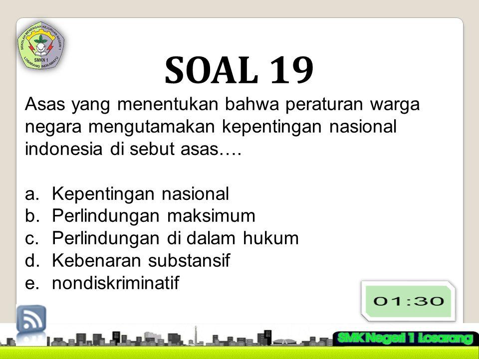 SOAL 19 Asas yang menentukan bahwa peraturan warga negara mengutamakan kepentingan nasional indonesia di sebut asas….
