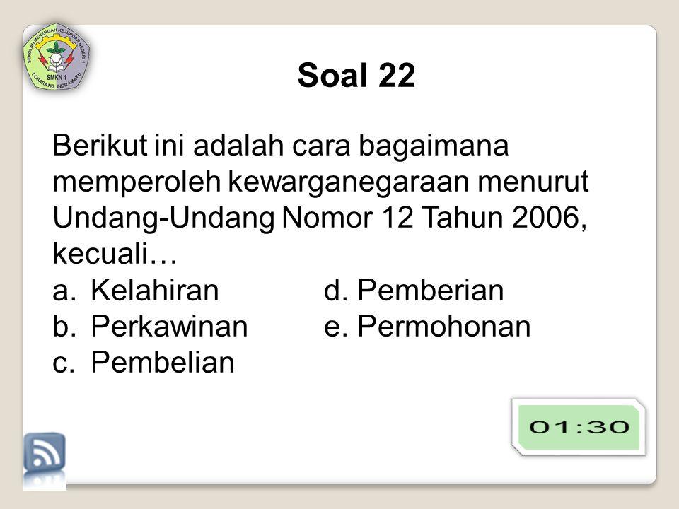 Soal 22 Berikut ini adalah cara bagaimana memperoleh kewarganegaraan menurut Undang-Undang Nomor 12 Tahun 2006, kecuali…