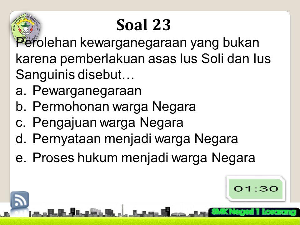 Soal 23 Perolehan kewarganegaraan yang bukan karena pemberlakuan asas Ius Soli dan Ius Sanguinis disebut…