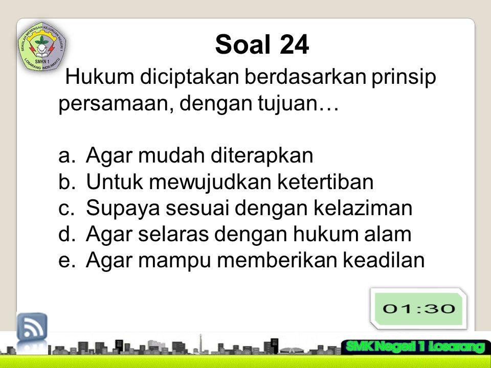 Soal 24 Hukum diciptakan berdasarkan prinsip persamaan, dengan tujuan…
