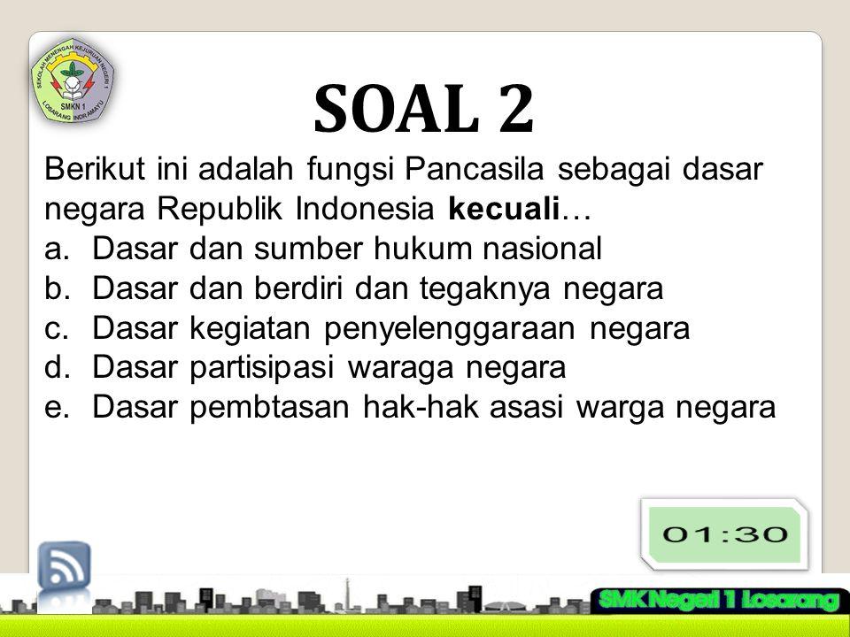 SOAL 2 Berikut ini adalah fungsi Pancasila sebagai dasar negara Republik Indonesia kecuali… Dasar dan sumber hukum nasional.