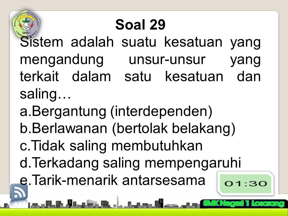 Soal 29 Sistem adalah suatu kesatuan yang mengandung unsur-unsur yang terkait dalam satu kesatuan dan saling…
