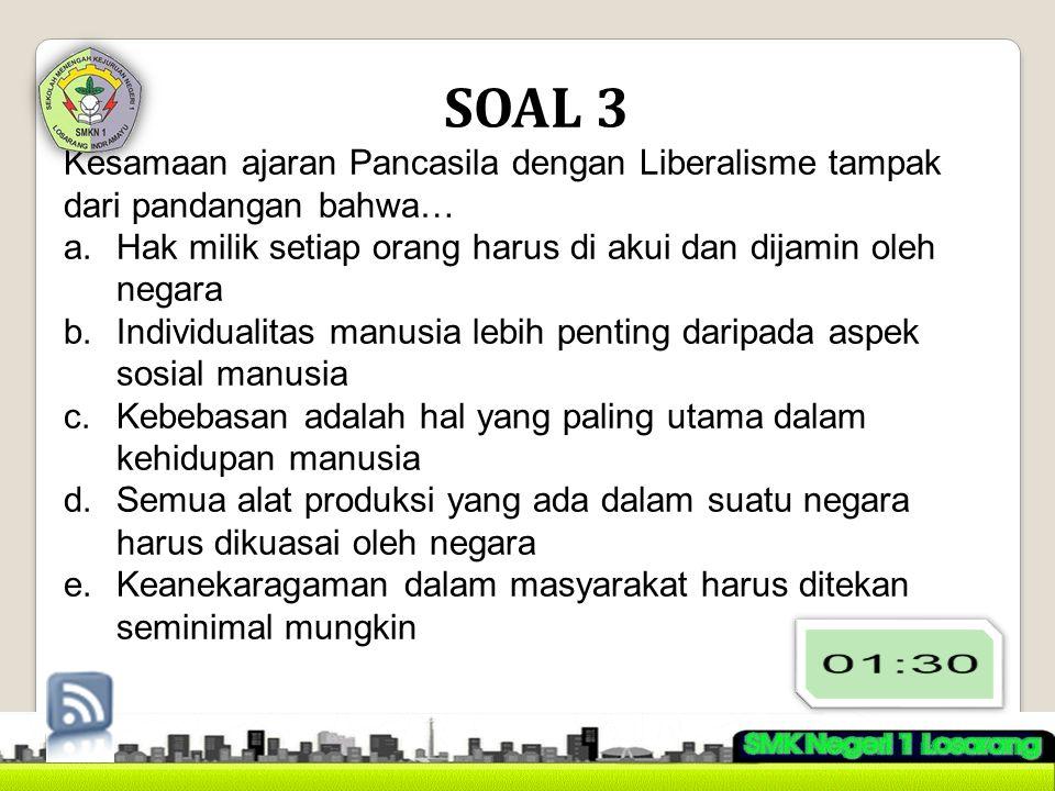 SOAL 3 Kesamaan ajaran Pancasila dengan Liberalisme tampak dari pandangan bahwa… Hak milik setiap orang harus di akui dan dijamin oleh negara.