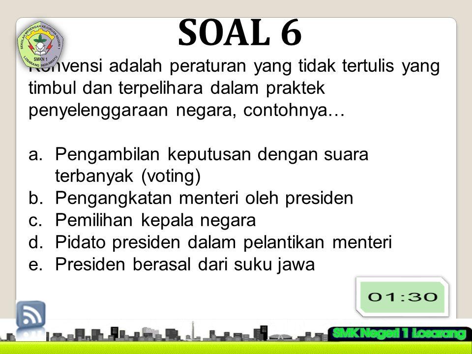 SOAL 6 Konvensi adalah peraturan yang tidak tertulis yang timbul dan terpelihara dalam praktek penyelenggaraan negara, contohnya…