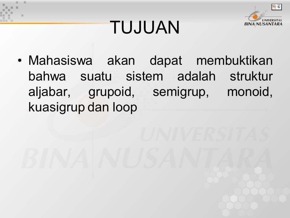 TUJUAN Mahasiswa akan dapat membuktikan bahwa suatu sistem adalah struktur aljabar, grupoid, semigrup, monoid, kuasigrup dan loop.