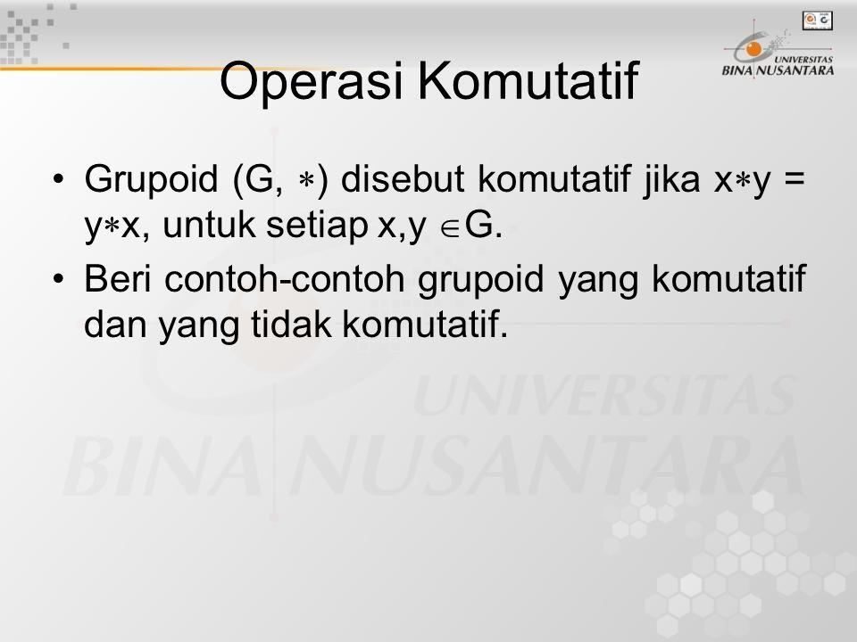Operasi Komutatif Grupoid (G, ) disebut komutatif jika xy = yx, untuk setiap x,y G.