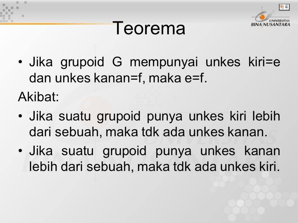 Teorema Jika grupoid G mempunyai unkes kiri=e dan unkes kanan=f, maka e=f. Akibat: