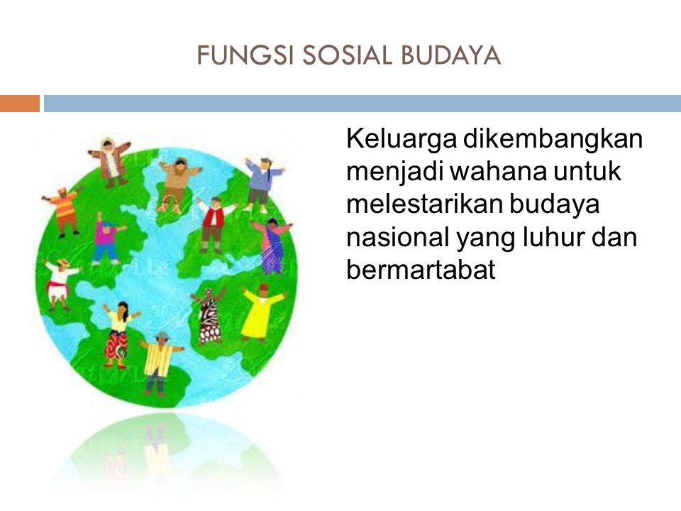 FUNGSI SOSIAL BUDAYA Keluarga dikembangkan menjadi wahana untuk melestarikan budaya nasional yang luhur dan bermartabat.