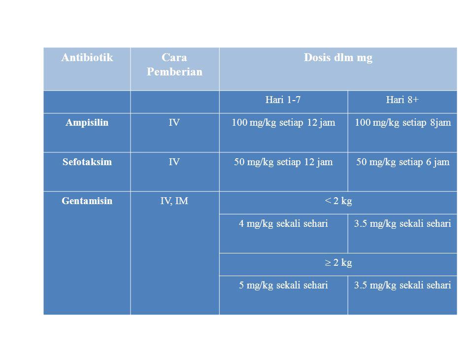 Antibiotik awal diberikan Ampisilin dan Gentamisin, bila organisme tidak dapat ditemukan dan bayi tetap menunjukkan tanda infeksi sesudah 48 jam, ganti Ampisilin dan beri Sefotaksim disamping tetap beri Gentamisin. Antibiotika diberikan sampai 14 hari setelah ada perbaikan (dosis lihat tabel).