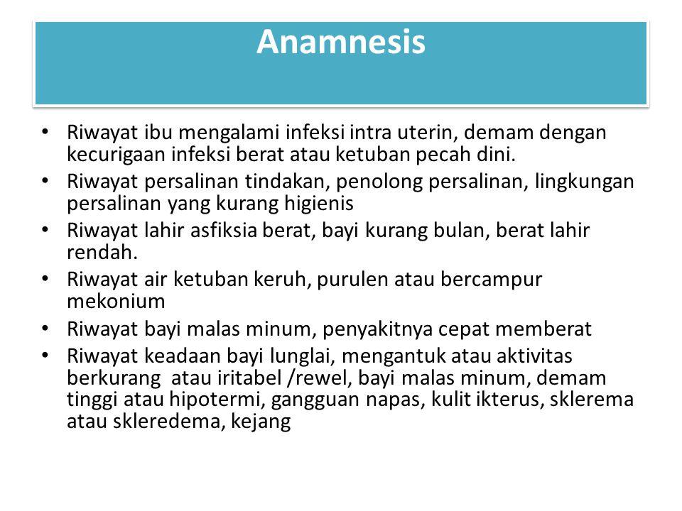Anamnesis Riwayat ibu mengalami infeksi intra uterin, demam dengan kecurigaan infeksi berat atau ketuban pecah dini.