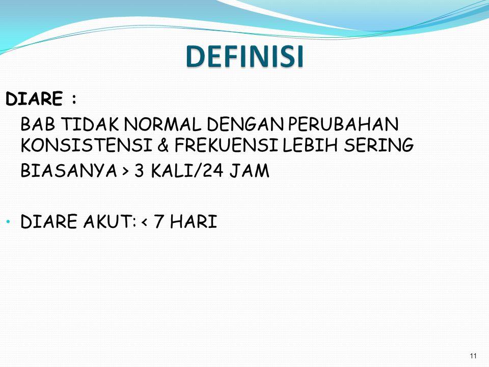 DEFINISI DIARE : BAB TIDAK NORMAL DENGAN PERUBAHAN KONSISTENSI & FREKUENSI LEBIH SERING. BIASANYA > 3 KALI/24 JAM.