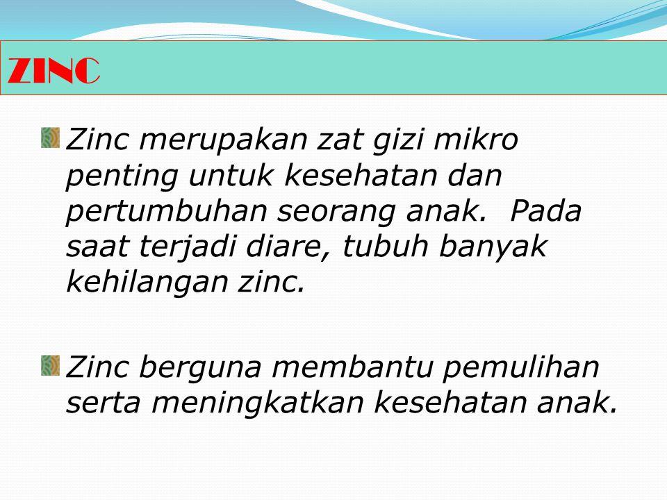 ZINC Zinc merupakan zat gizi mikro penting untuk kesehatan dan pertumbuhan seorang anak. Pada saat terjadi diare, tubuh banyak kehilangan zinc.