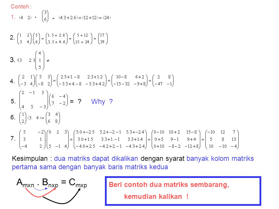 Contoh : 1. . = 2. 3. 4. 5. = Why 6. 7. Kesimpulan : dua matriks dapat dikalikan dengan syarat banyak kolom matriks.