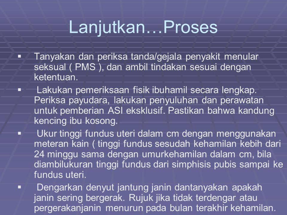 Lanjutkan…Proses Tanyakan dan periksa tanda/gejala penyakit menular seksual ( PMS ), dan ambil tindakan sesuai dengan ketentuan.