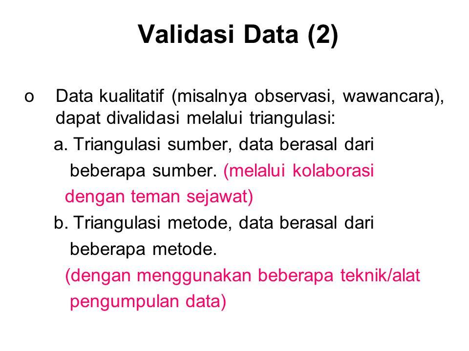 Validasi Data (2) Data kualitatif (misalnya observasi, wawancara), dapat divalidasi melalui triangulasi: