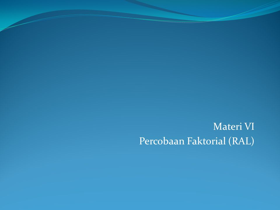Materi VI Percobaan Faktorial (RAL)