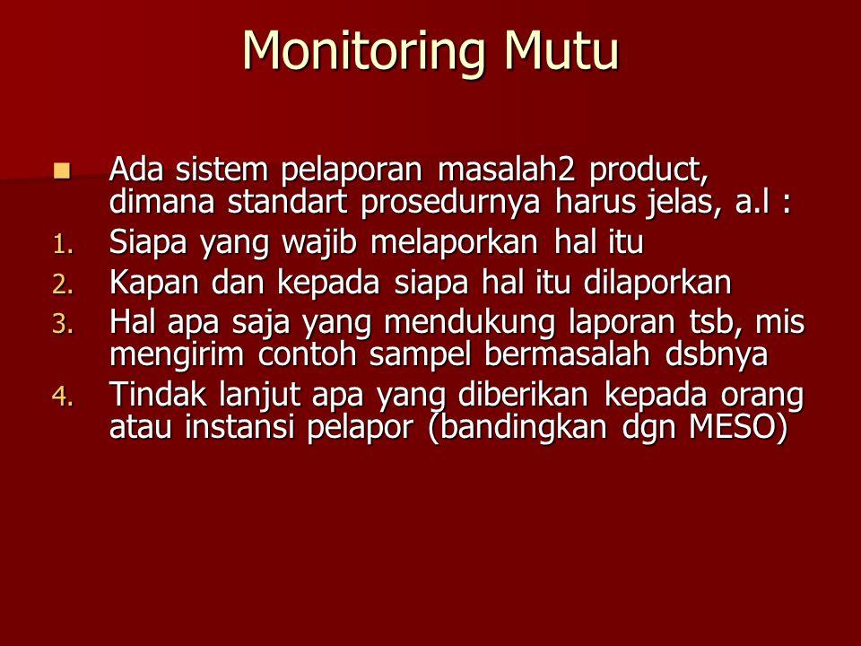 Monitoring Mutu Ada sistem pelaporan masalah2 product, dimana standart prosedurnya harus jelas, a.l :