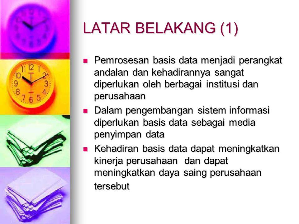 LATAR BELAKANG (1) Pemrosesan basis data menjadi perangkat andalan dan kehadirannya sangat diperlukan oleh berbagai institusi dan perusahaan.