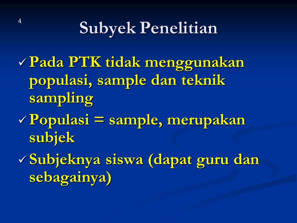Subyek Penelitian 4. Pada PTK tidak menggunakan populasi, sample dan teknik sampling. Populasi = sample, merupakan subjek.