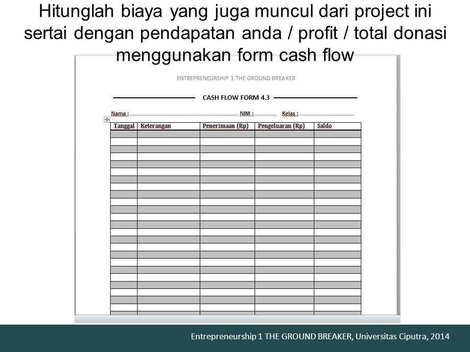 Hitunglah biaya yang juga muncul dari project ini sertai dengan pendapatan anda / profit / total donasi menggunakan form cash flow