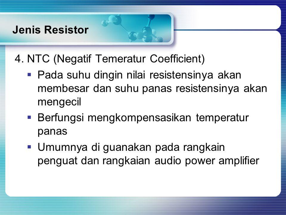 Jenis Resistor 4. NTC (Negatif Temeratur Coefficient) Pada suhu dingin nilai resistensinya akan membesar dan suhu panas resistensinya akan mengecil.
