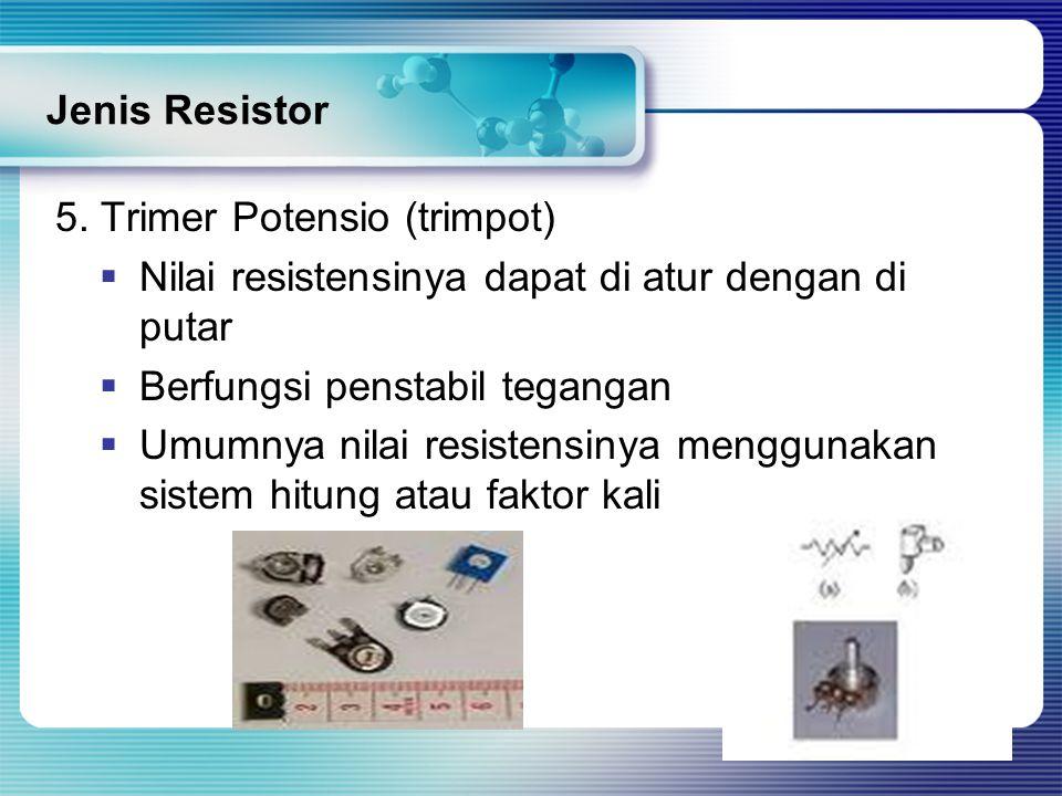 Jenis Resistor 5. Trimer Potensio (trimpot) Nilai resistensinya dapat di atur dengan di putar. Berfungsi penstabil tegangan.