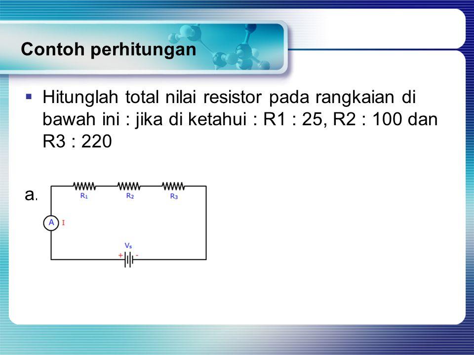 Contoh perhitungan Hitunglah total nilai resistor pada rangkaian di bawah ini : jika di ketahui : R1 : 25, R2 : 100 dan R3 : 220.