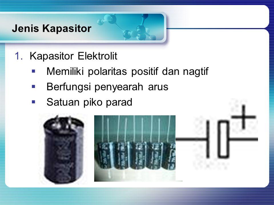 Jenis Kapasitor Kapasitor Elektrolit. Memiliki polaritas positif dan nagtif. Berfungsi penyearah arus.