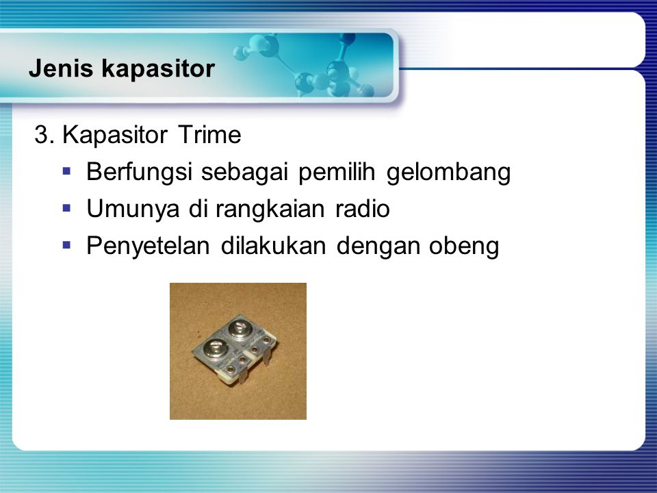 Jenis kapasitor 3. Kapasitor Trime. Berfungsi sebagai pemilih gelombang. Umunya di rangkaian radio.
