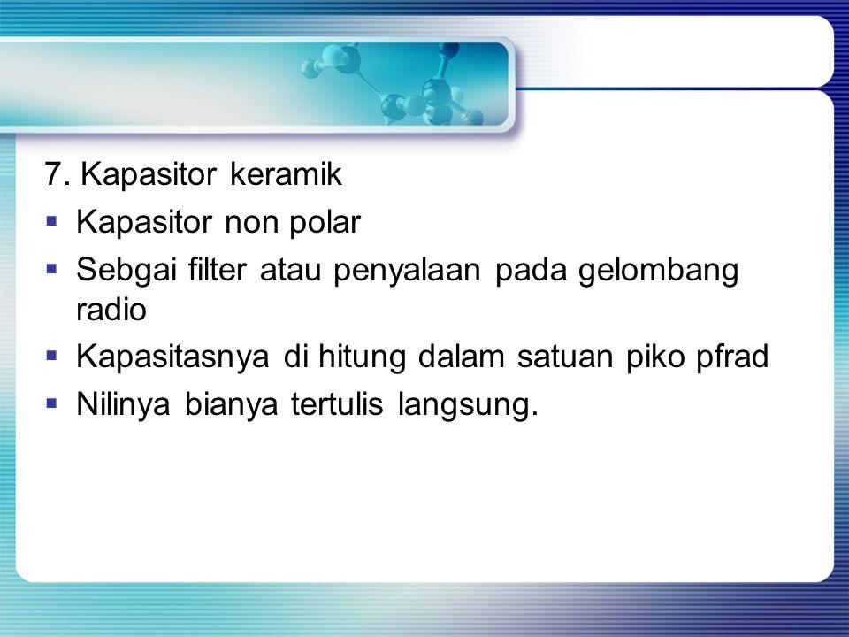 7. Kapasitor keramik Kapasitor non polar. Sebgai filter atau penyalaan pada gelombang radio. Kapasitasnya di hitung dalam satuan piko pfrad.