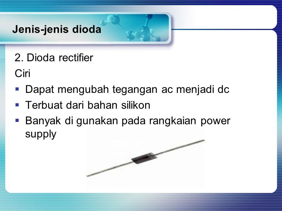 Jenis-jenis dioda 2. Dioda rectifier. Ciri. Dapat mengubah tegangan ac menjadi dc. Terbuat dari bahan silikon.