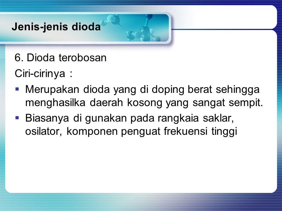 Jenis-jenis dioda 6. Dioda terobosan. Ciri-cirinya : Merupakan dioda yang di doping berat sehingga menghasilka daerah kosong yang sangat sempit.