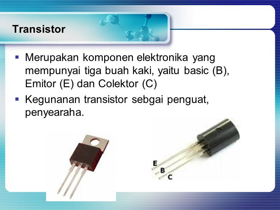 Transistor Merupakan komponen elektronika yang mempunyai tiga buah kaki, yaitu basic (B), Emitor (E) dan Colektor (C)