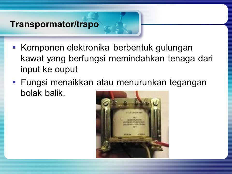 Transpormator/trapo Komponen elektronika berbentuk gulungan kawat yang berfungsi memindahkan tenaga dari input ke ouput.