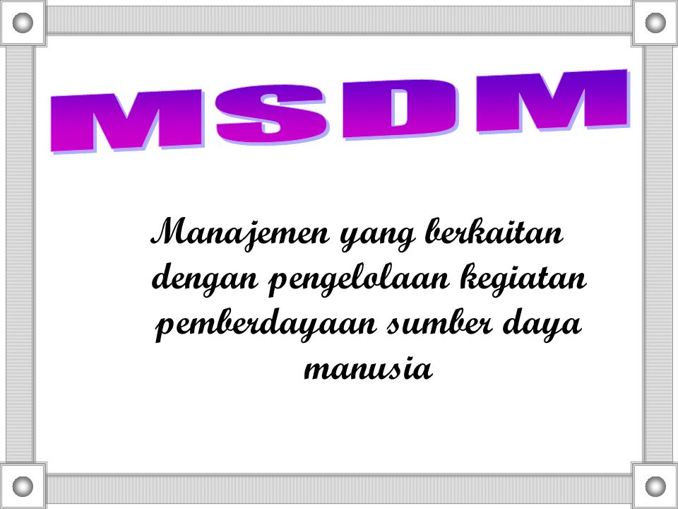 MSDM Manajemen yang berkaitan dengan pengelolaan kegiatan pemberdayaan sumber daya manusia
